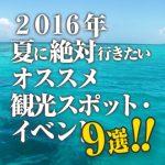 【2016年】夏に絶対行きたいオススメ観光スポット・イベント9選!!